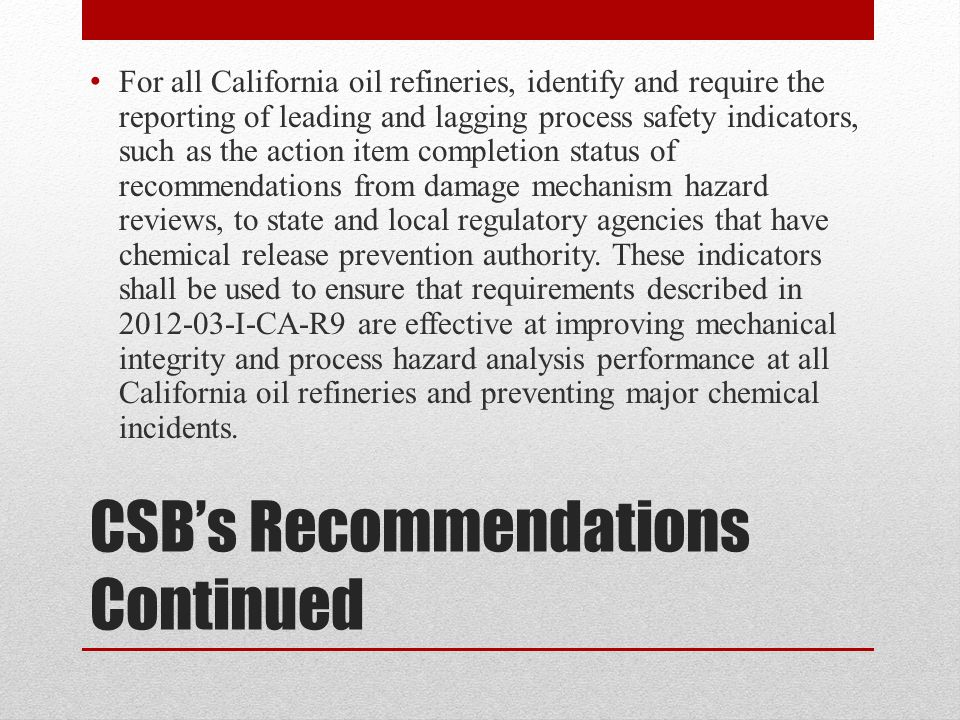 CSB's Recommendations Continued For all California oil refineries, identify and require the reporting of leading and lagging process safety indicators, such as the action item completion status of recommendations from damage mechanism hazard reviews, to state and local regulatory agencies that have chemical release prevention authority.