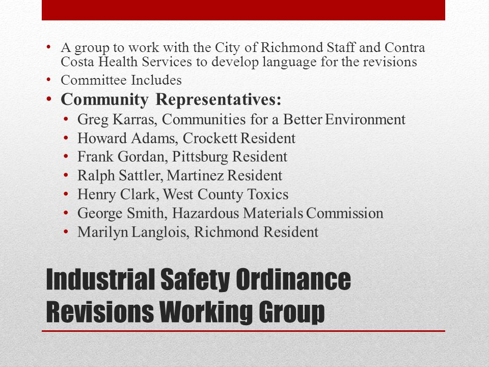 Industrial Safety Ordinance Revisions Working Group A group to work with the City of Richmond Staff and Contra Costa Health Services to develop language for the revisions Committee Includes Community Representatives: Greg Karras, Communities for a Better Environment Howard Adams, Crockett Resident Frank Gordan, Pittsburg Resident Ralph Sattler, Martinez Resident Henry Clark, West County Toxics George Smith, Hazardous Materials Commission Marilyn Langlois, Richmond Resident