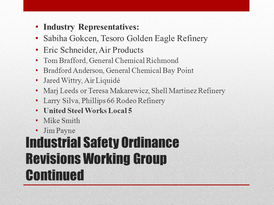 Industrial Safety Ordinance Revisions Working Group Continued Industry Representatives: Sabiha Gokcen, Tesoro Golden Eagle Refinery Eric Schneider, Air Products Tom Brafford, General Chemical Richmond Bradford Anderson, General Chemical Bay Point Jared Wittry, Air Liquidé Marj Leeds or Teresa Makarewicz, Shell Martinez Refinery Larry Silva, Phillips 66 Rodeo Refinery United Steel Works Local 5 Mike Smith Jim Payne