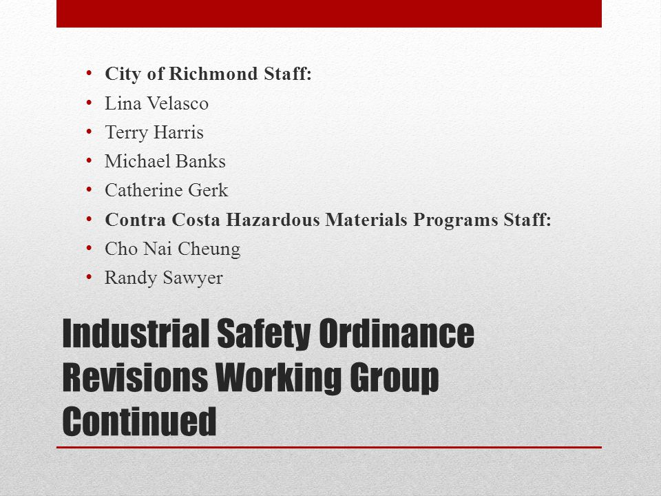 Industrial Safety Ordinance Revisions Working Group Continued City of Richmond Staff: Lina Velasco Terry Harris Michael Banks Catherine Gerk Contra Costa Hazardous Materials Programs Staff: Cho Nai Cheung Randy Sawyer