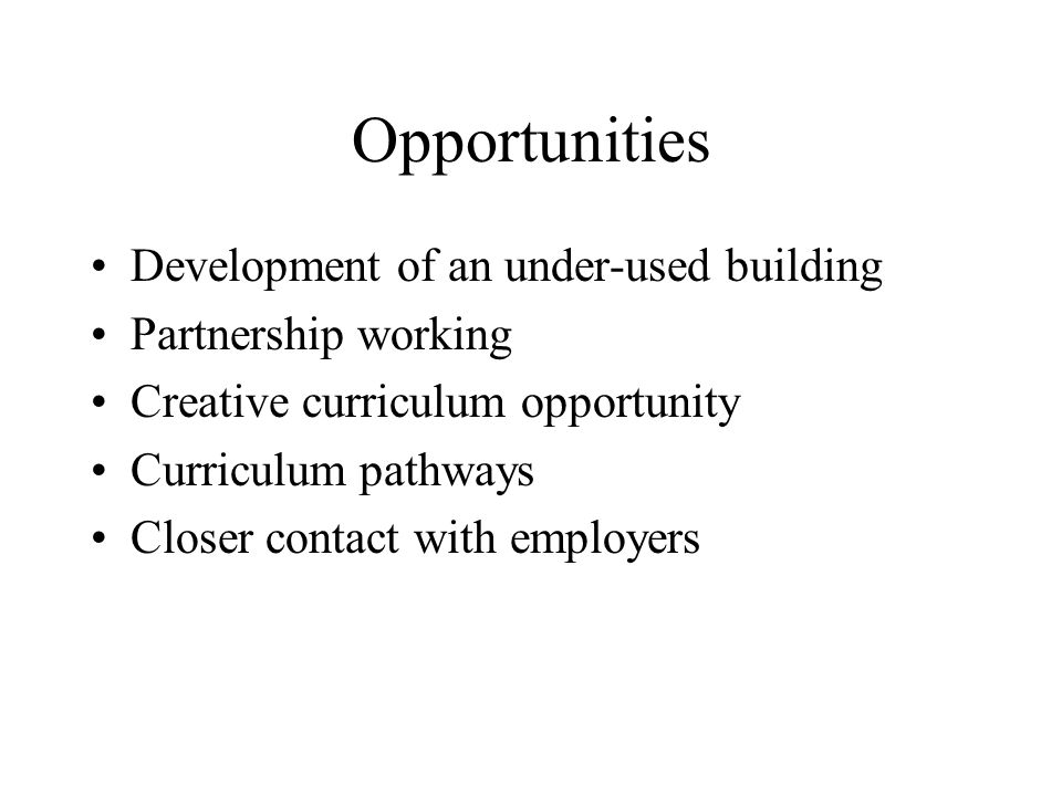 Opportunities Development of an under-used building Partnership working Creative curriculum opportunity Curriculum pathways Closer contact with employers
