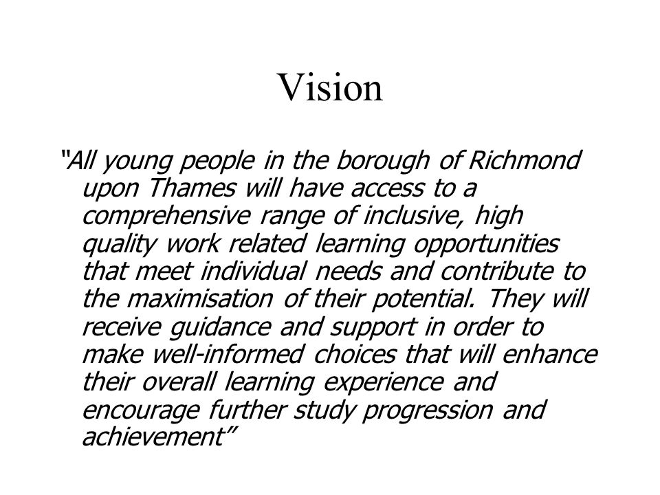 Vision All young people in the borough of Richmond upon Thames will have access to a comprehensive range of inclusive, high quality work related learning opportunities that meet individual needs and contribute to the maximisation of their potential.
