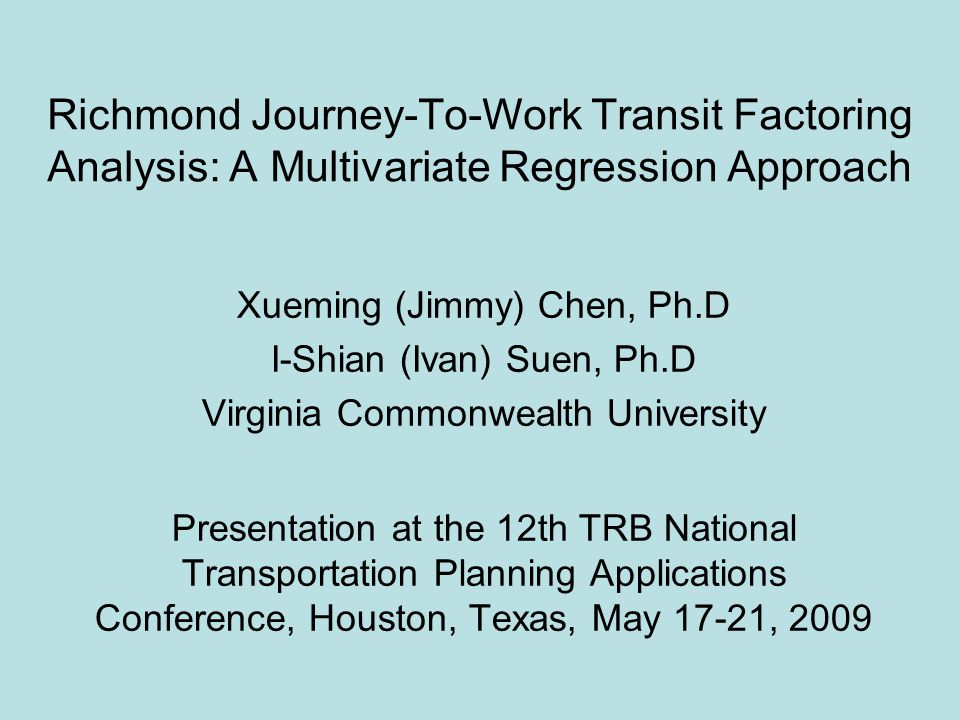 Richmond Journey-To-Work Transit Factoring Analysis: A Multivariate Regression Approach Xueming (Jimmy) Chen, Ph.D I-Shian (Ivan) Suen, Ph.D Virginia Commonwealth University Presentation at the 12th TRB National Transportation Planning Applications Conference, Houston, Texas, May 17-21, 2009