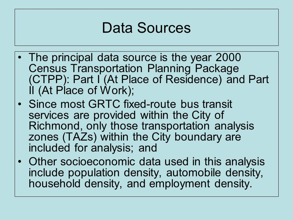 Data Sources The principal data source is the year 2000 Census Transportation Planning Package (CTPP): Part I (At Place of Residence) and Part II (At Place of Work); Since most GRTC fixed-route bus transit services are provided within the City of Richmond, only those transportation analysis zones (TAZs) within the City boundary are included for analysis; and Other socioeconomic data used in this analysis include population density, automobile density, household density, and employment density.