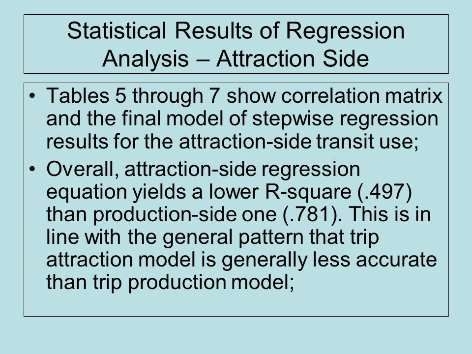 Statistical Results of Regression Analysis – Attraction Side Tables 5 through 7 show correlation matrix and the final model of stepwise regression results for the attraction-side transit use; Overall, attraction-side regression equation yields a lower R-square (.497) than production-side one (.781).