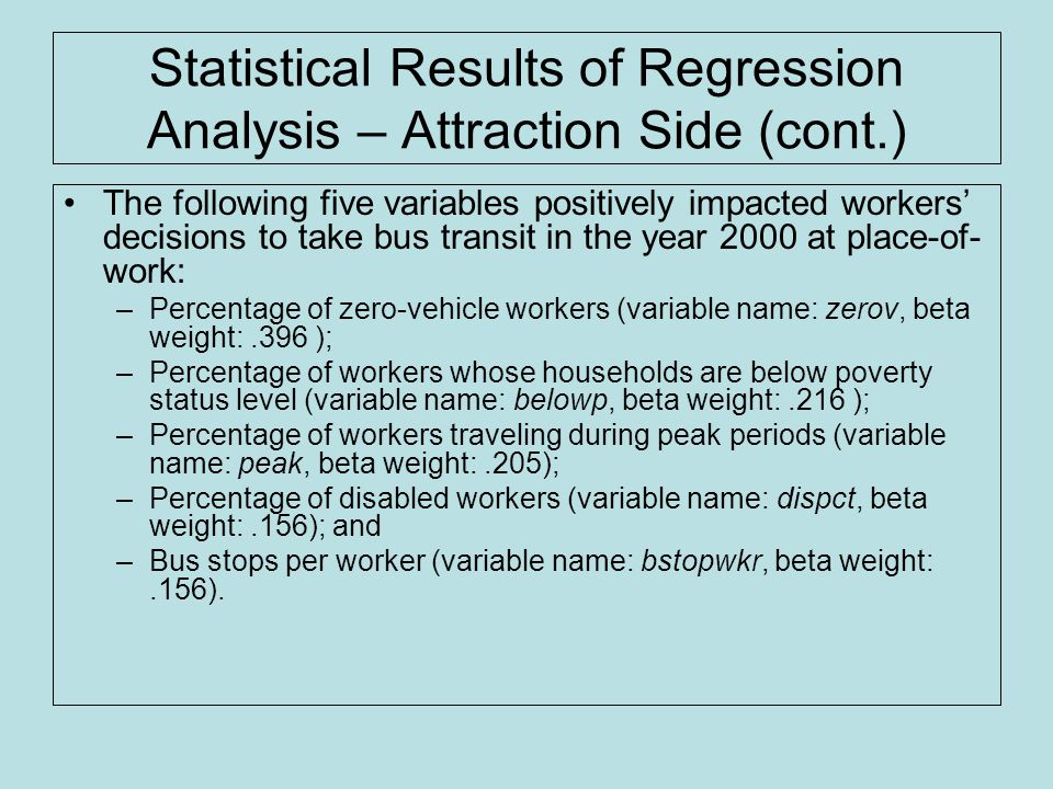 Statistical Results of Regression Analysis – Attraction Side (cont.) The following five variables positively impacted workers' decisions to take bus transit in the year 2000 at place-of- work: –Percentage of zero-vehicle workers (variable name: zerov, beta weight:.396 ); –Percentage of workers whose households are below poverty status level (variable name: belowp, beta weight:.216 ); –Percentage of workers traveling during peak periods (variable name: peak, beta weight:.205); –Percentage of disabled workers (variable name: dispct, beta weight:.156); and –Bus stops per worker (variable name: bstopwkr, beta weight:.156).