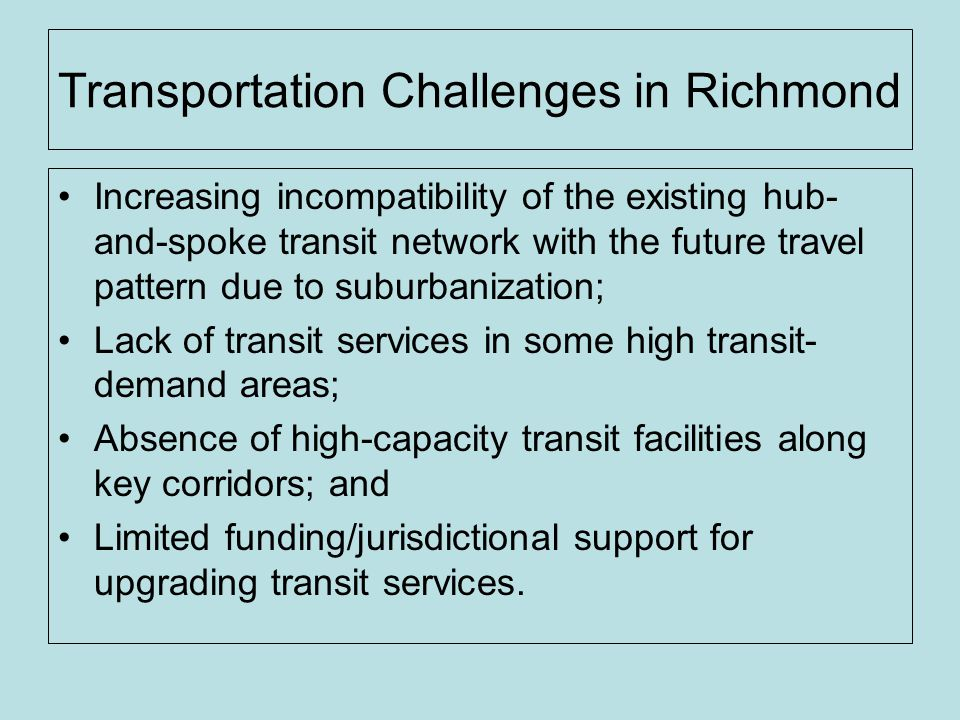 Transportation Challenges in Richmond Increasing incompatibility of the existing hub- and-spoke transit network with the future travel pattern due to suburbanization; Lack of transit services in some high transit- demand areas; Absence of high-capacity transit facilities along key corridors; and Limited funding/jurisdictional support for upgrading transit services.