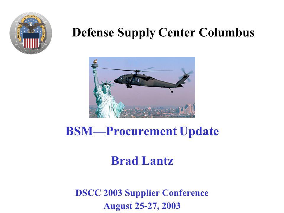 Defense Supply Center Columbus BSM—Procurement Update Brad Lantz DSCC 2003 Supplier Conference August 25-27, 2003
