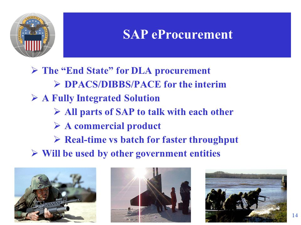 14 SAP eProcurement  The End State for DLA procurement  DPACS/DIBBS/PACE for the interim  A Fully Integrated Solution  All parts of SAP to talk with each other  A commercial product  Real-time vs batch for faster throughput  Will be used by other government entities