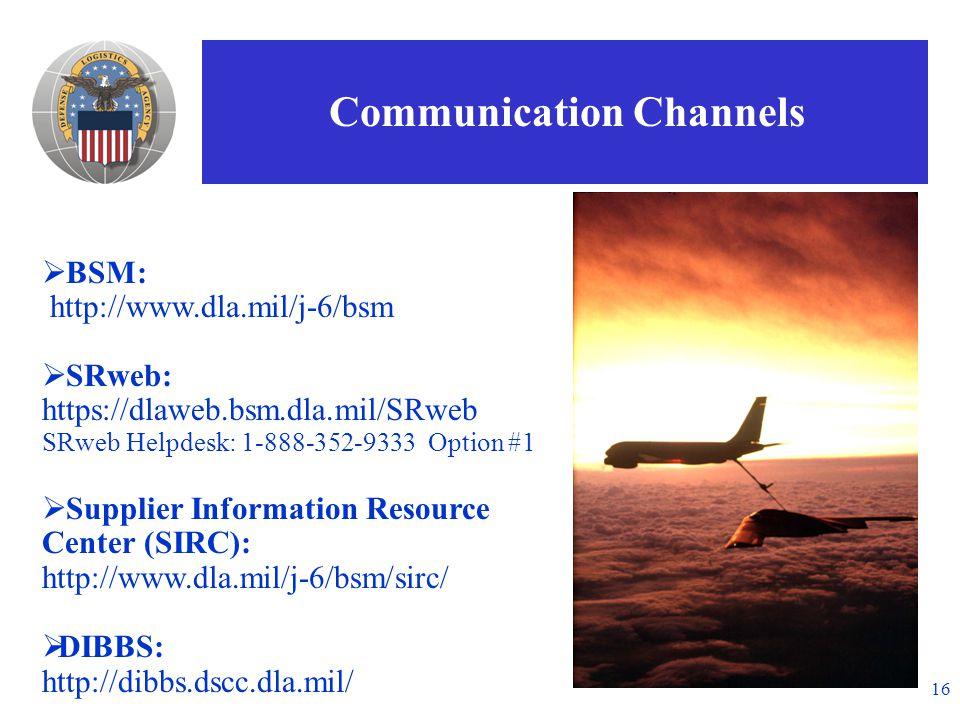 16  BSM: http://www.dla.mil/j-6/bsm  SRweb: https://dlaweb.bsm.dla.mil/SRweb SRweb Helpdesk: 1-888-352-9333 Option #1  Supplier Information Resource Center (SIRC): http://www.dla.mil/j-6/bsm/sirc/  DIBBS: http://dibbs.dscc.dla.mil/ Communication Channels