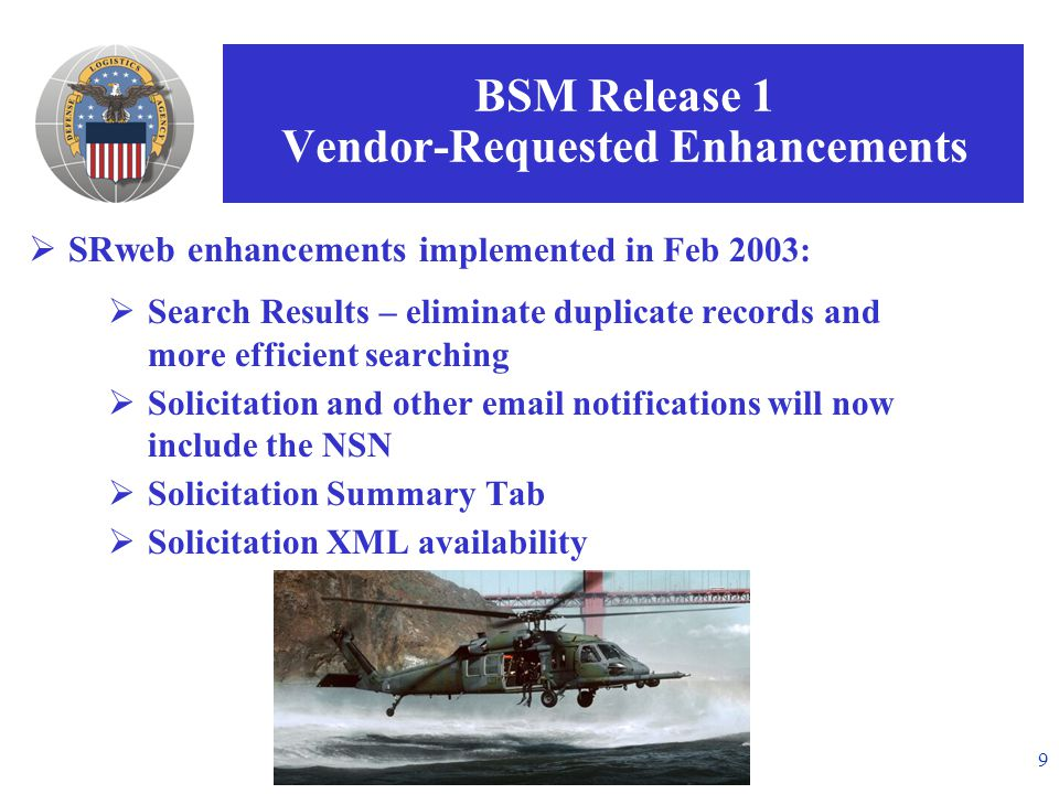 9 BSM Release 1 Vendor-Requested Enhancements  SRweb enhancements i mplemented in Feb 2003:  Search Results – eliminate duplicate records and more efficient searching  Solicitation and other email notifications will now include the NSN  Solicitation Summary Tab  Solicitation XML availability