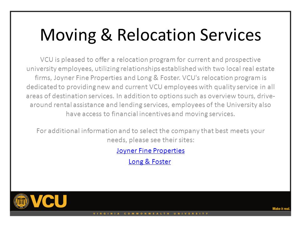Moving & Relocation Services VCU is pleased to offer a relocation program for current and prospective university employees, utilizing relationships established with two local real estate firms, Joyner Fine Properties and Long & Foster.