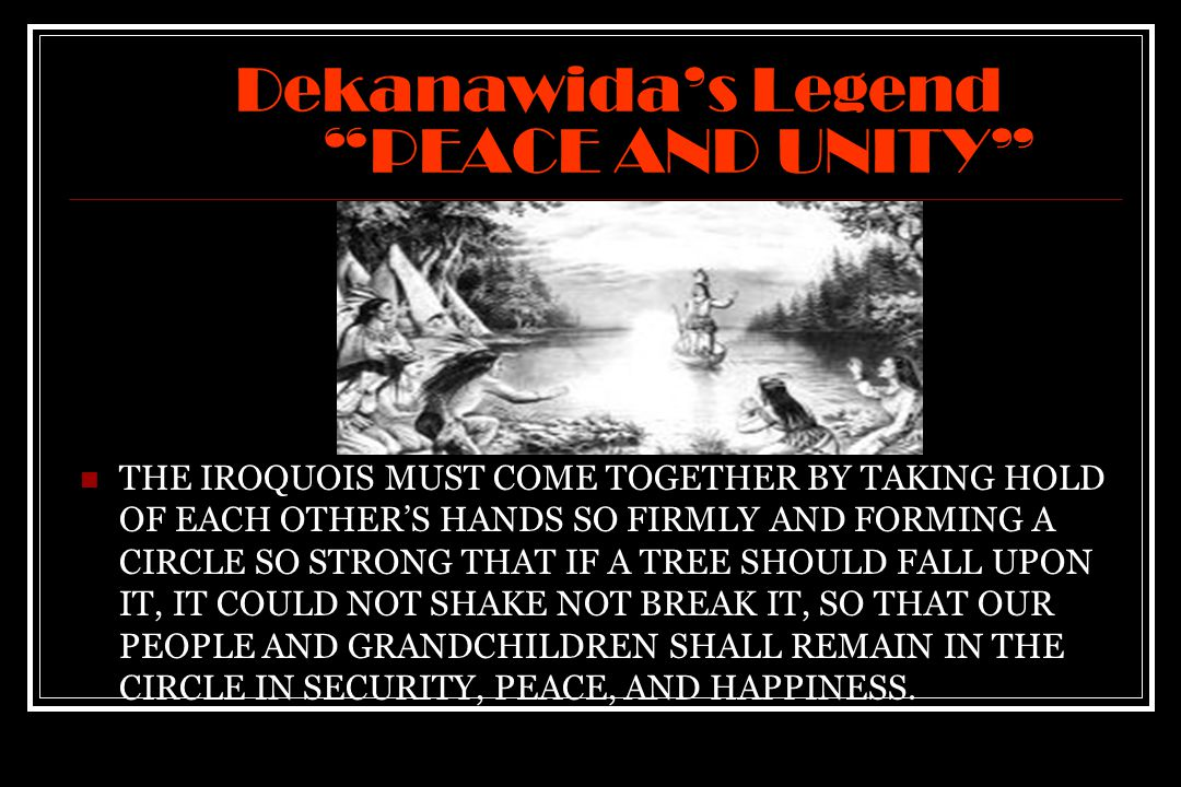 Dekanawida's Legend PEACE AND UNITY THE IROQUOIS MUST COME TOGETHER BY TAKING HOLD OF EACH OTHER'S HANDS SO FIRMLY AND FORMING A CIRCLE SO STRONG THAT IF A TREE SHOULD FALL UPON IT, IT COULD NOT SHAKE NOT BREAK IT, SO THAT OUR PEOPLE AND GRANDCHILDREN SHALL REMAIN IN THE CIRCLE IN SECURITY, PEACE, AND HAPPINESS.