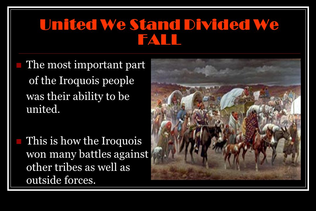 United We Stand Divided We FALL The most important part of the Iroquois people was their ability to be united.