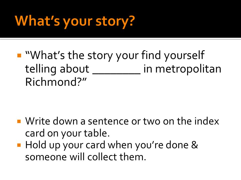  What's the story your find yourself telling about ________ in metropolitan Richmond?  Write down a sentence or two on the index card on your table.