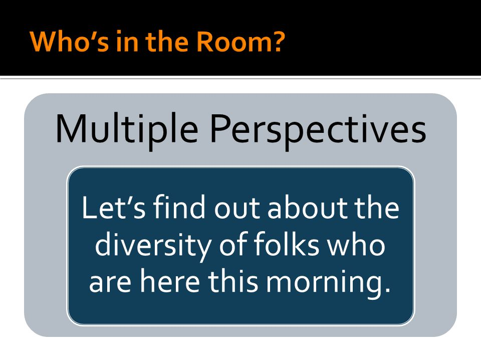 Multiple Perspectives Let's find out about the diversity of folks who are here this morning.