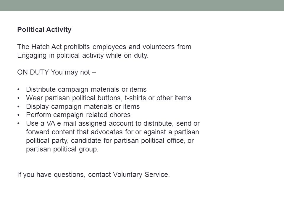 Political Activity The Hatch Act prohibits employees and volunteers from Engaging in political activity while on duty. ON DUTY You may not – Distribut