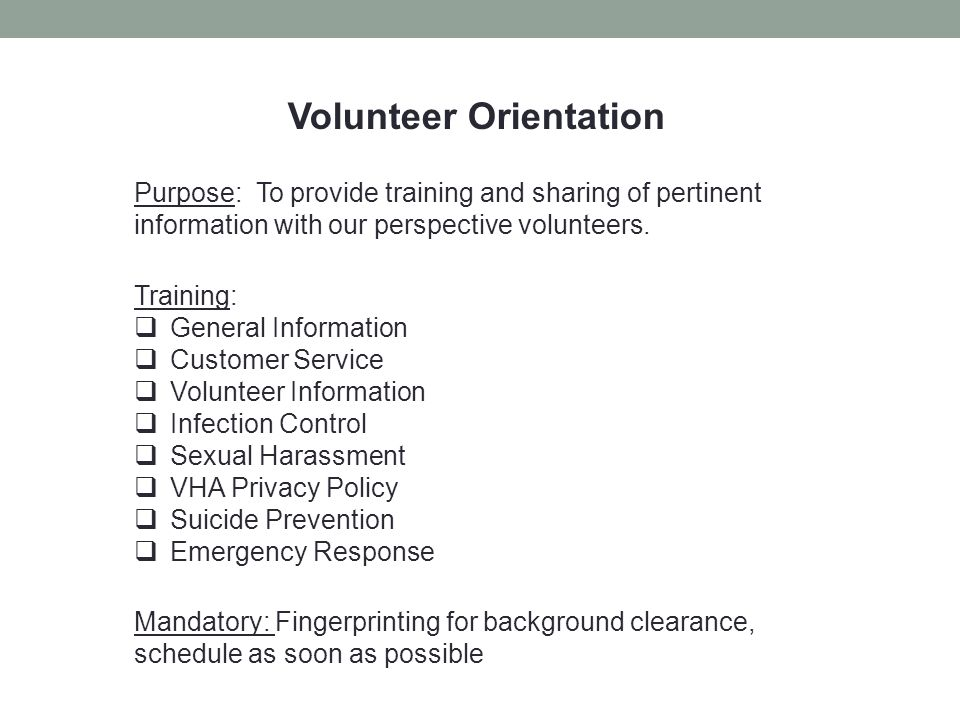 Volunteer Orientation Purpose: To provide training and sharing of pertinent information with our perspective volunteers. Training:  General Informati