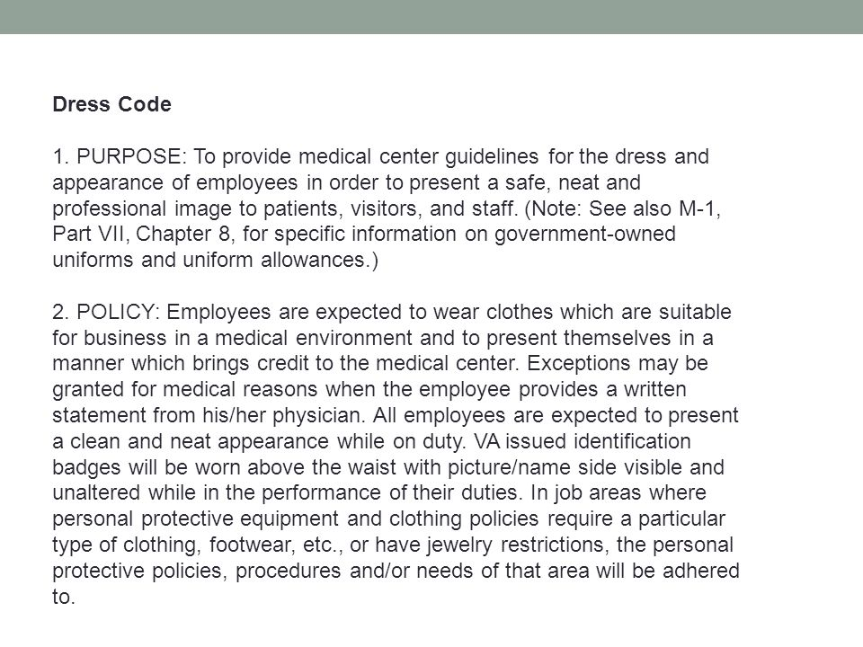 Dress Code 1. PURPOSE: To provide medical center guidelines for the dress and appearance of employees in order to present a safe, neat and professiona