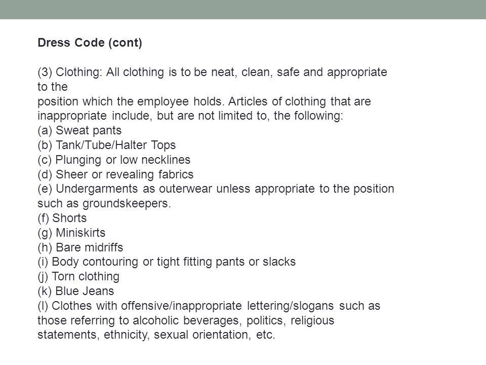Dress Code (cont) (3) Clothing: All clothing is to be neat, clean, safe and appropriate to the position which the employee holds. Articles of clothing