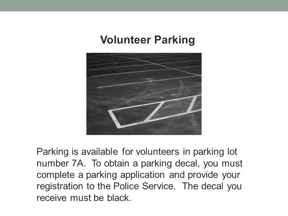 Volunteer Parking Parking is available for volunteers in parking lot number 7A. To obtain a parking decal, you must complete a parking application and