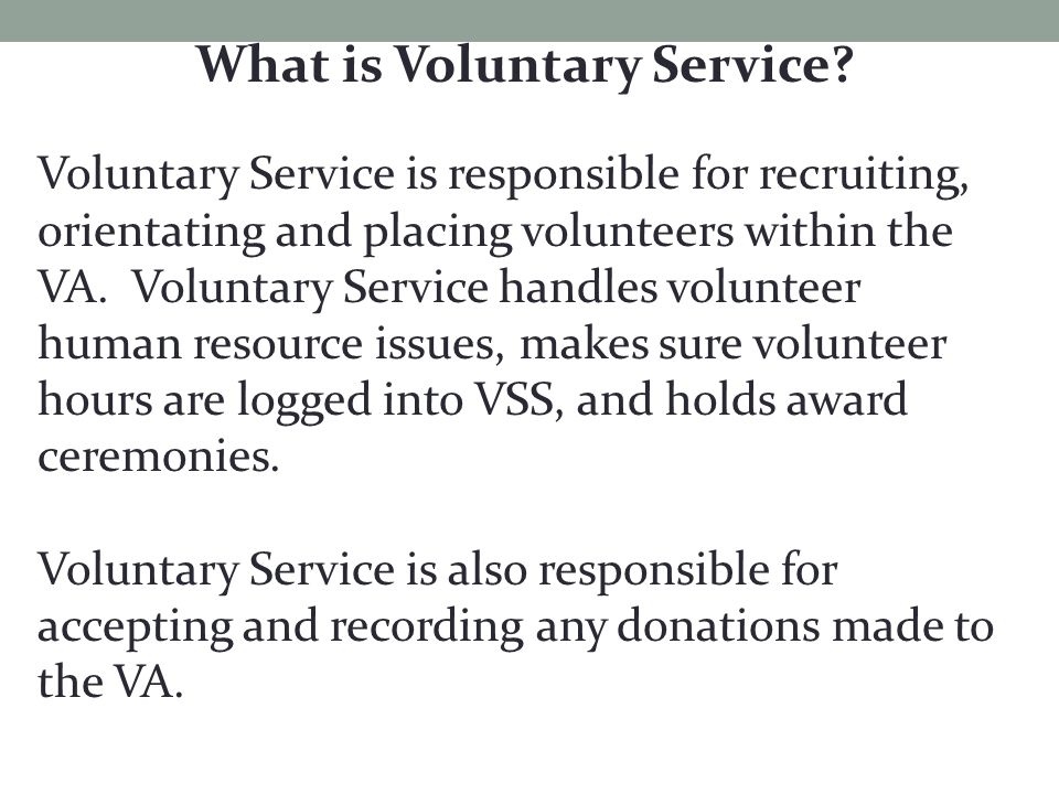 What is Voluntary Service? Voluntary Service is responsible for recruiting, orientating and placing volunteers within the VA. Voluntary Service handle