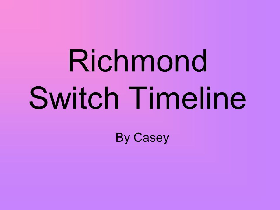 Richmond Switch Timeline By Casey