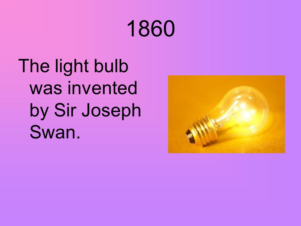 1860 The light bulb was invented by Sir Joseph Swan.