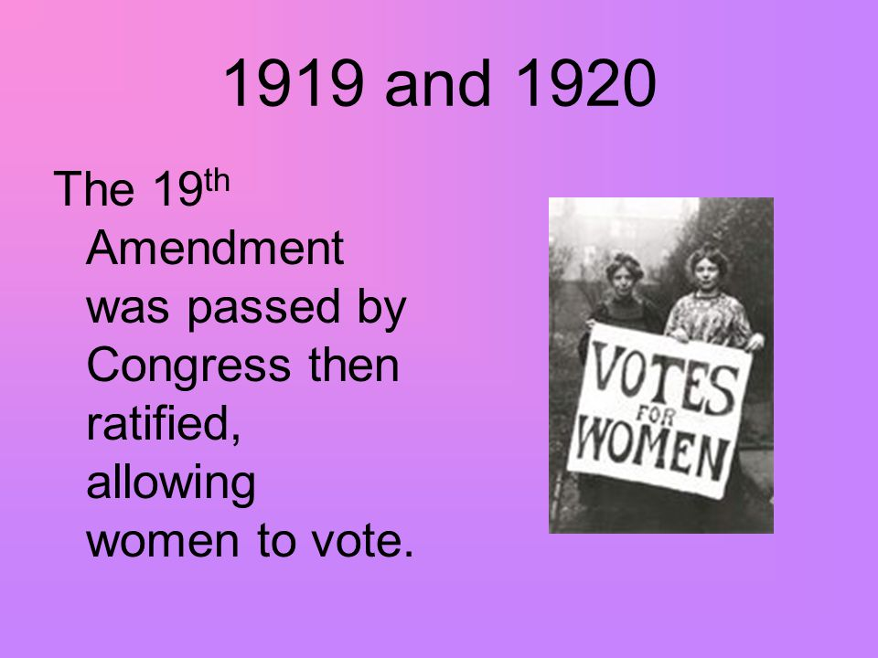 1919 and 1920 The 19 th Amendment was passed by Congress then ratified, allowing women to vote.