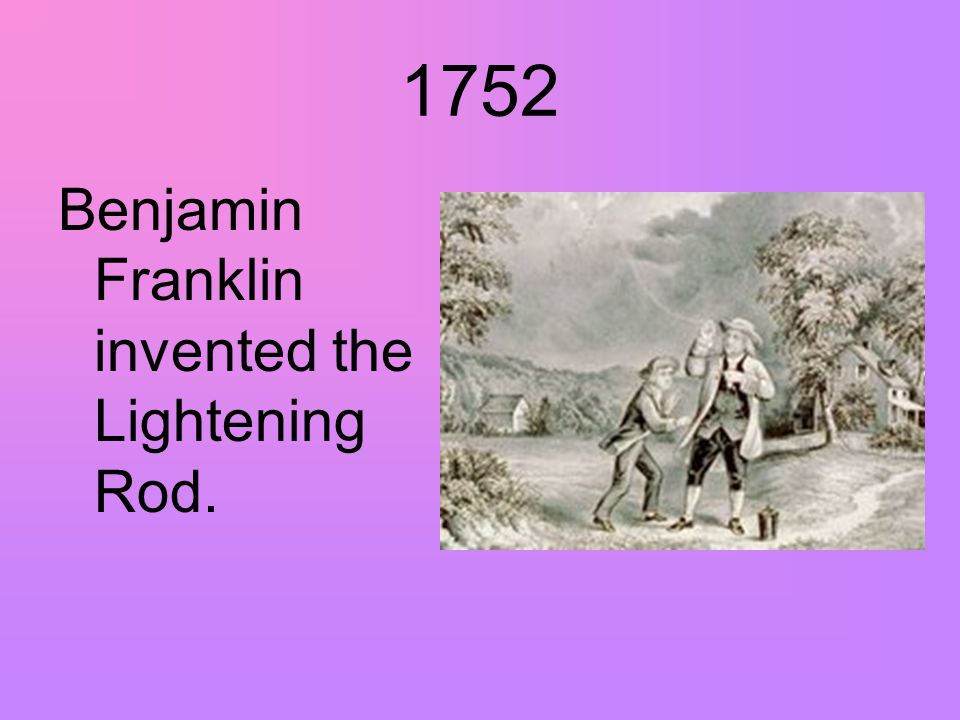 1752 Benjamin Franklin invented the Lightening Rod.
