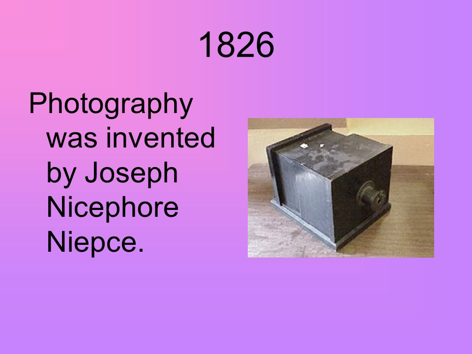 1826 Photography was invented by Joseph Nicephore Niepce.