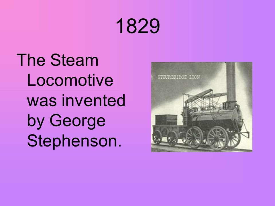 1829 The Steam Locomotive was invented by George Stephenson.