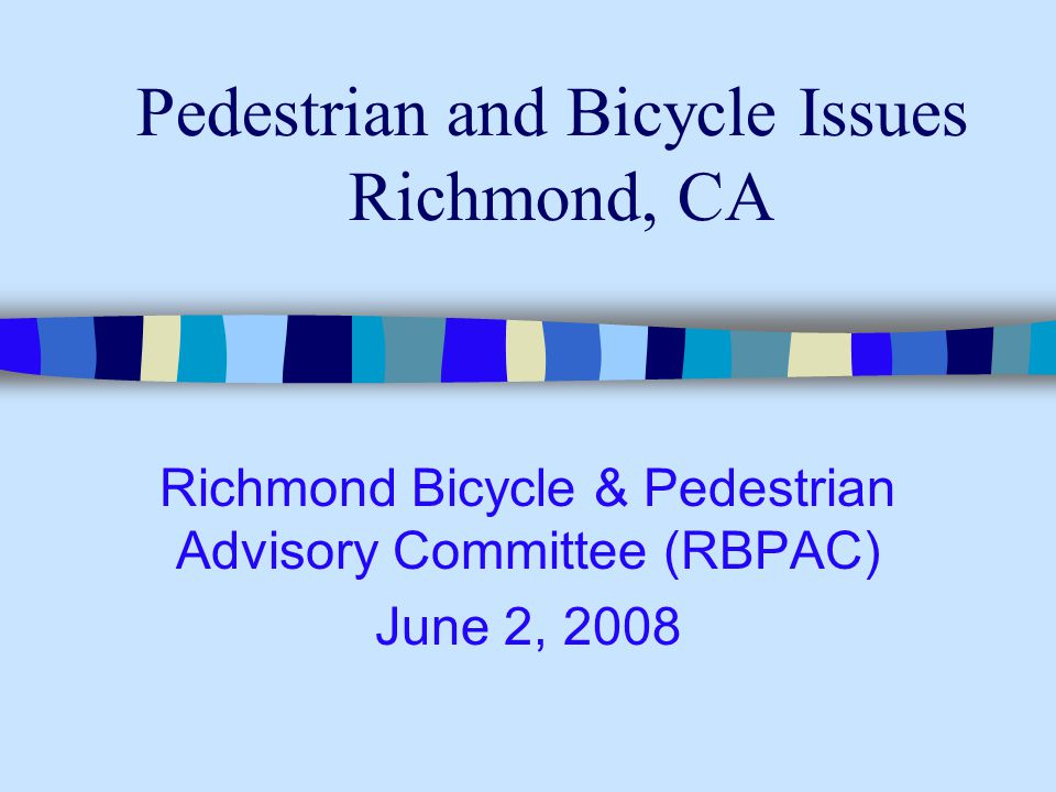 Pedestrian and Bicycle Issues Richmond, CA Richmond Bicycle & Pedestrian Advisory Committee (RBPAC) June 2, 2008