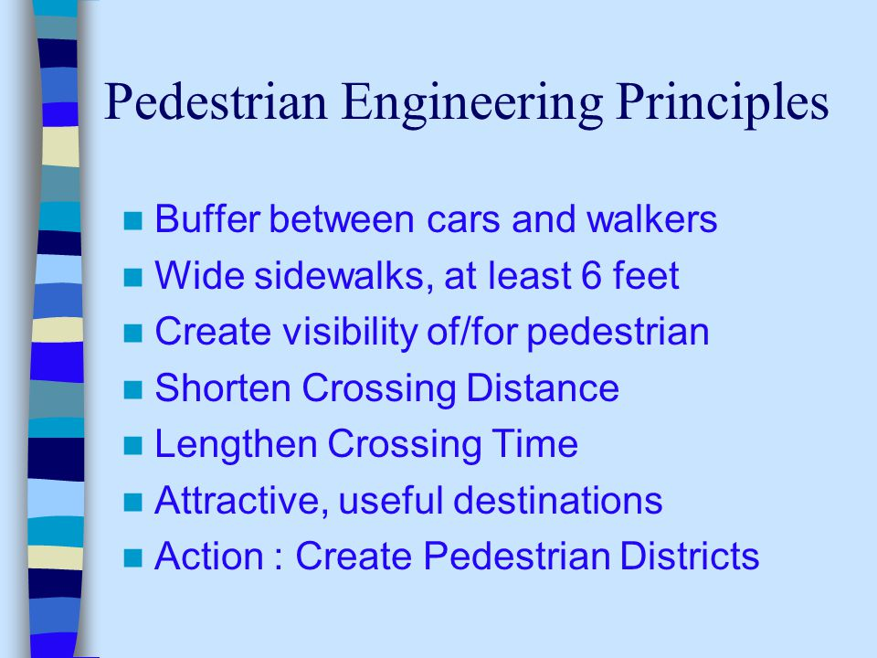 Pedestrian Engineering Principles Buffer between cars and walkers Wide sidewalks, at least 6 feet Create visibility of/for pedestrian Shorten Crossing Distance Lengthen Crossing Time Attractive, useful destinations Action : Create Pedestrian Districts