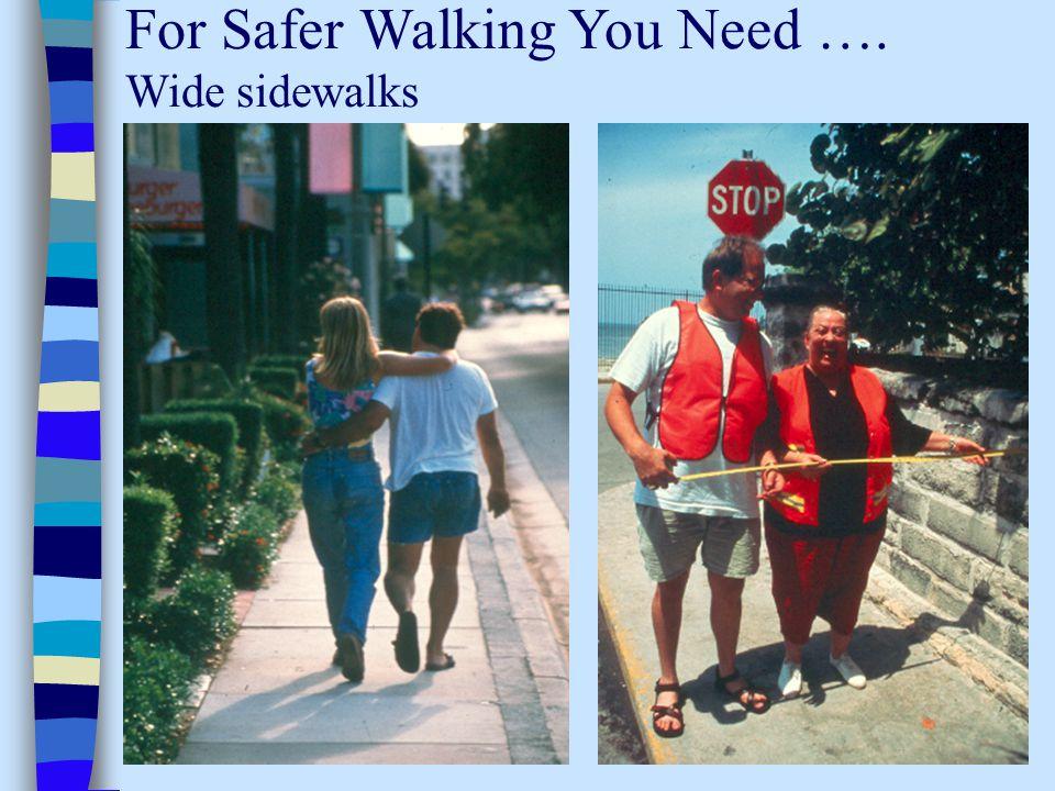For Safer Walking You Need …. Wide sidewalks
