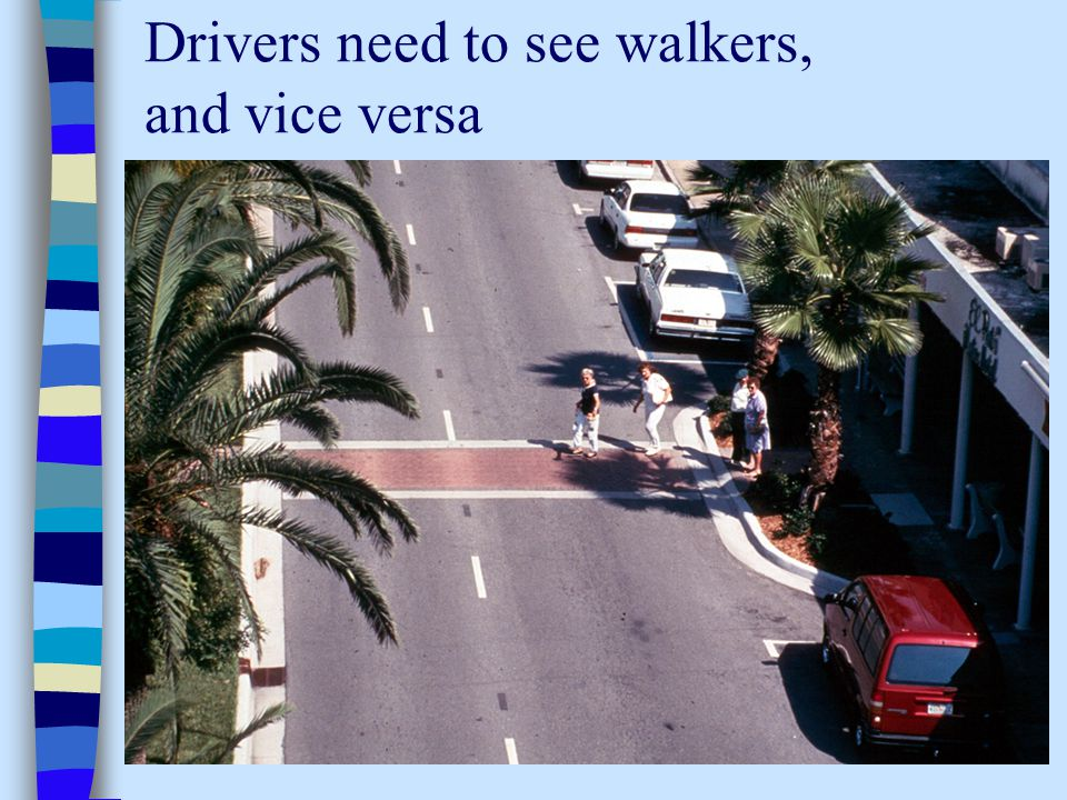 Drivers need to see walkers, and vice versa