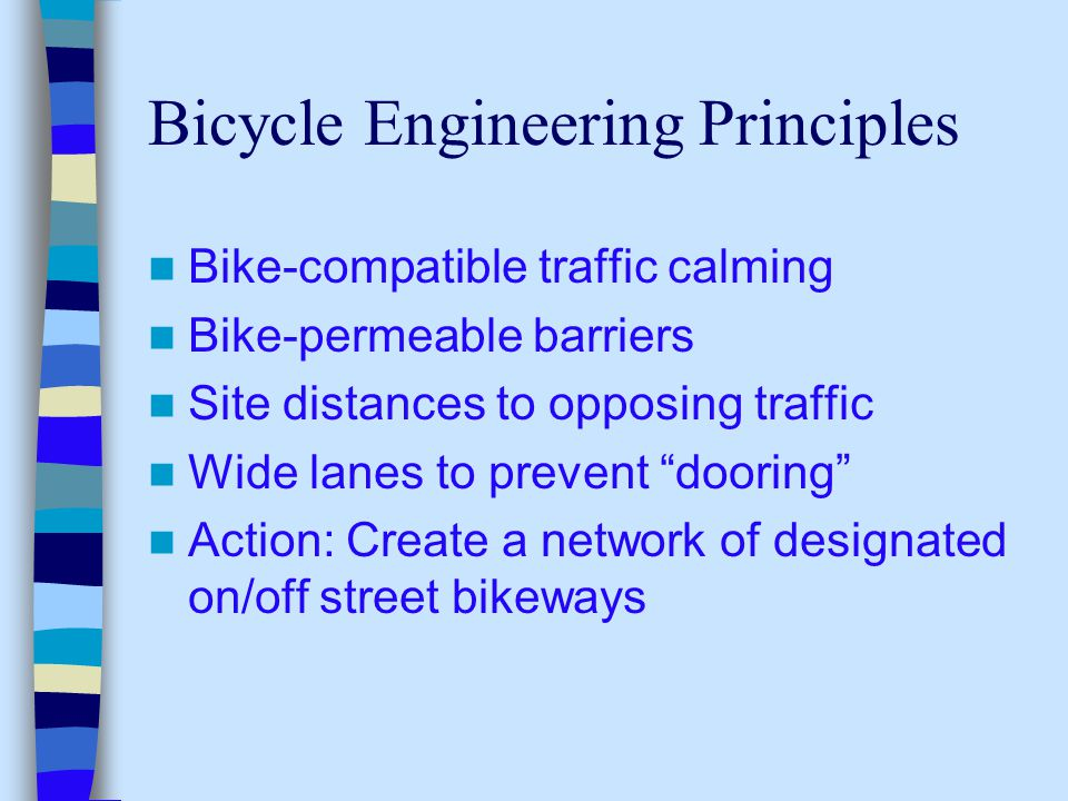 Bicycle Engineering Principles Bike-compatible traffic calming Bike-permeable barriers Site distances to opposing traffic Wide lanes to prevent dooring Action: Create a network of designated on/off street bikeways