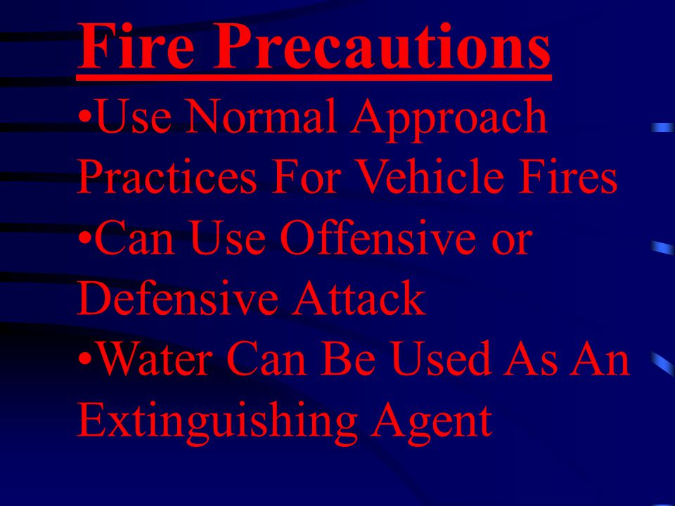 Fire Precautions Use Normal Approach Practices For Vehicle Fires Can Use Offensive or Defensive Attack Water Can Be Used As An Extinguishing Agent