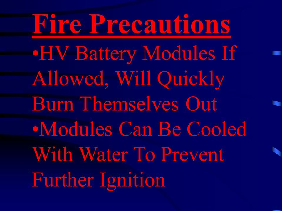 Fire Precautions HV Battery Modules If Allowed, Will Quickly Burn Themselves Out Modules Can Be Cooled With Water To Prevent Further Ignition