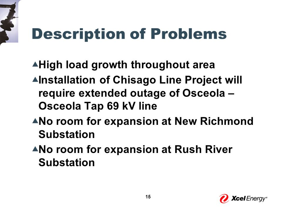 15 Description of Problems  High load growth throughout area  Installation of Chisago Line Project will require extended outage of Osceola – Osceola Tap 69 kV line  No room for expansion at New Richmond Substation  No room for expansion at Rush River Substation