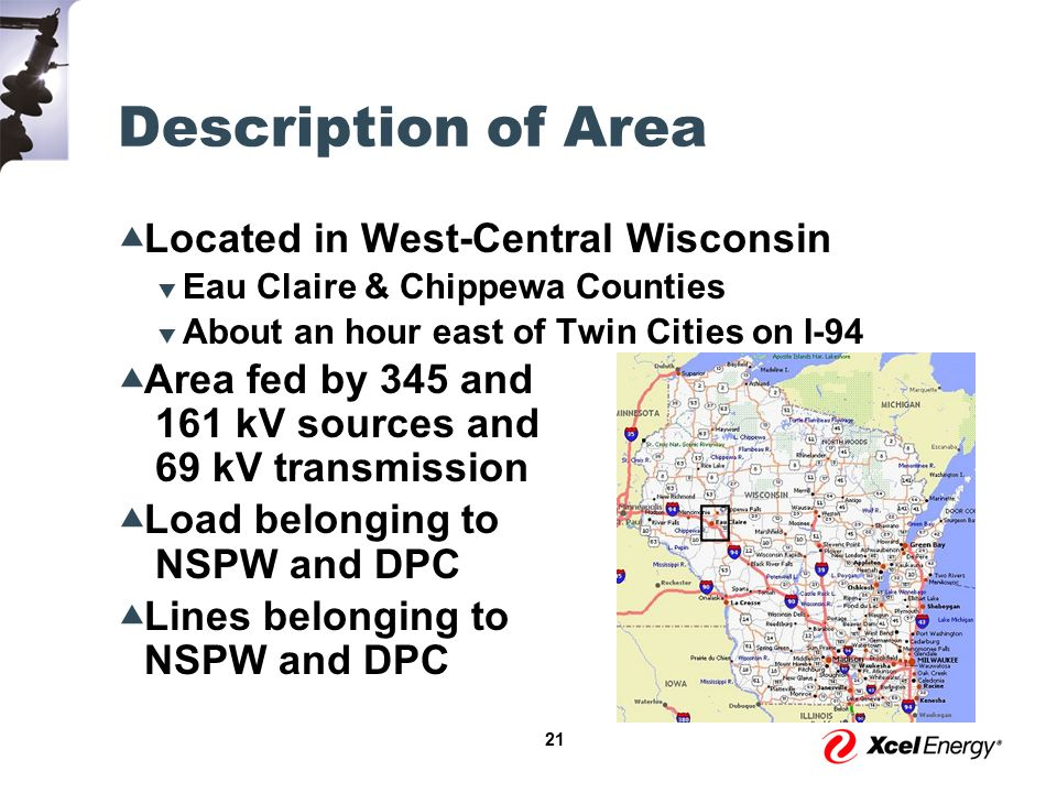 21 Description of Area  Located in West-Central Wisconsin  Eau Claire & Chippewa Counties  About an hour east of Twin Cities on I-94  Area fed by 345 and 161 kV sources and 69 kV transmission  Load belonging to NSPW and DPC  Lines belonging to NSPW and DPC
