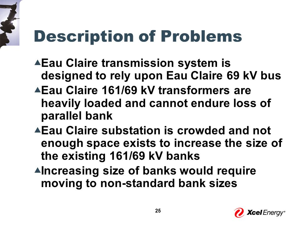 25 Description of Problems  Eau Claire transmission system is designed to rely upon Eau Claire 69 kV bus  Eau Claire 161/69 kV transformers are heavily loaded and cannot endure loss of parallel bank  Eau Claire substation is crowded and not enough space exists to increase the size of the existing 161/69 kV banks  Increasing size of banks would require moving to non-standard bank sizes