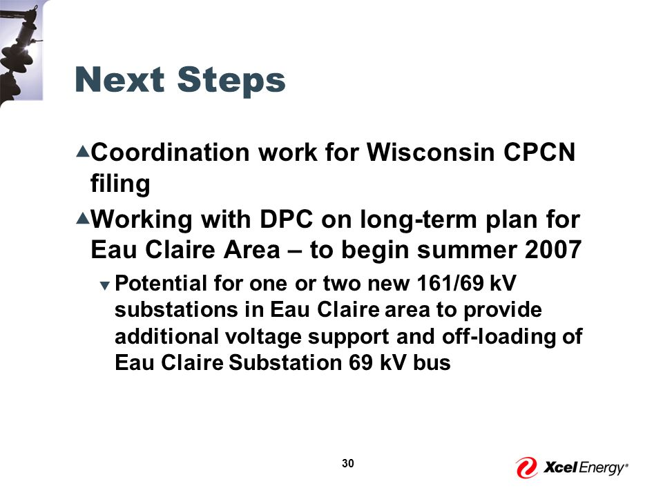 30 Next Steps  Coordination work for Wisconsin CPCN filing  Working with DPC on long-term plan for Eau Claire Area – to begin summer 2007  Potential for one or two new 161/69 kV substations in Eau Claire area to provide additional voltage support and off-loading of Eau Claire Substation 69 kV bus