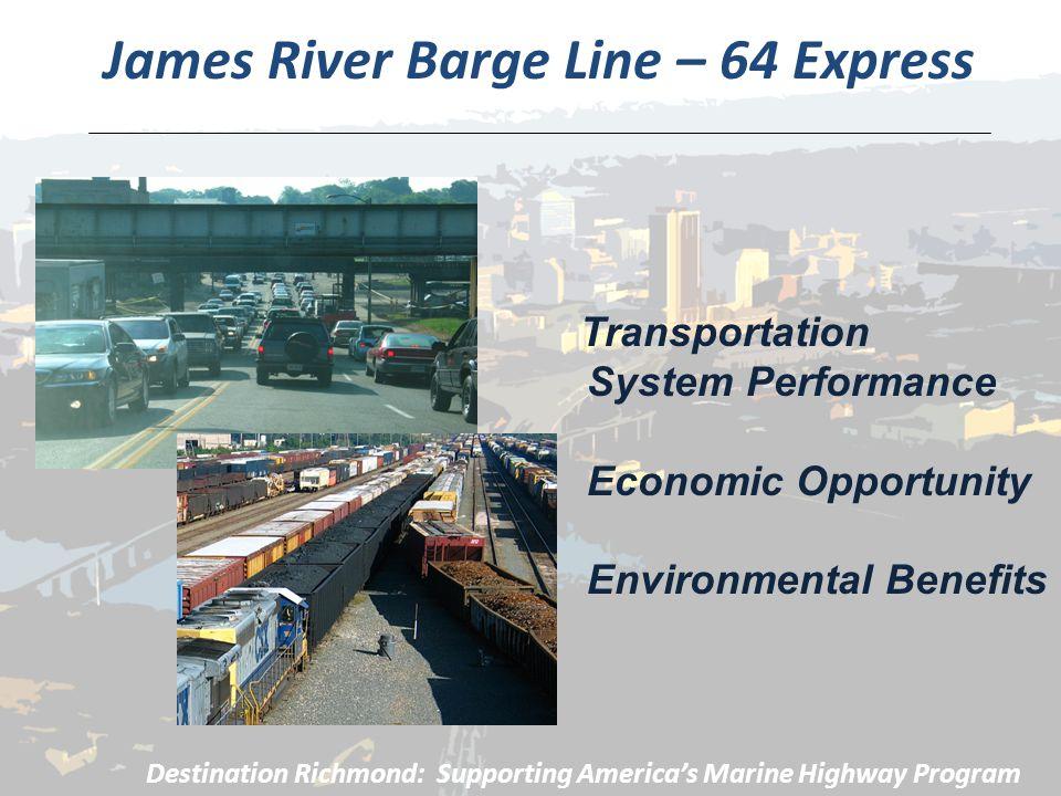 James River Barge Line – 64 Express Destination Richmond: Supporting America's Marine Highway Program Transportation System Performance Economic Opportunity Environmental Benefits