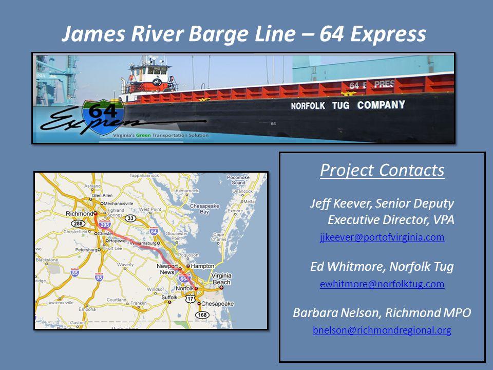 James River Barge Line – 64 Express Project Contacts Jeff Keever, Senior Deputy Executive Director, VPA jjkeever@portofvirginia.com Ed Whitmore, Norfolk Tug ewhitmore@norfolktug.com Barbara Nelson, Richmond MPO bnelson@richmondregional.org