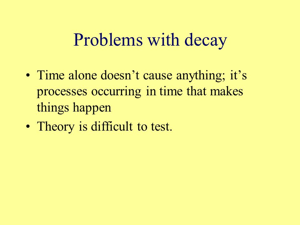 Problems with decay Time alone doesn't cause anything; it's processes occurring in time that makes things happen Theory is difficult to test.