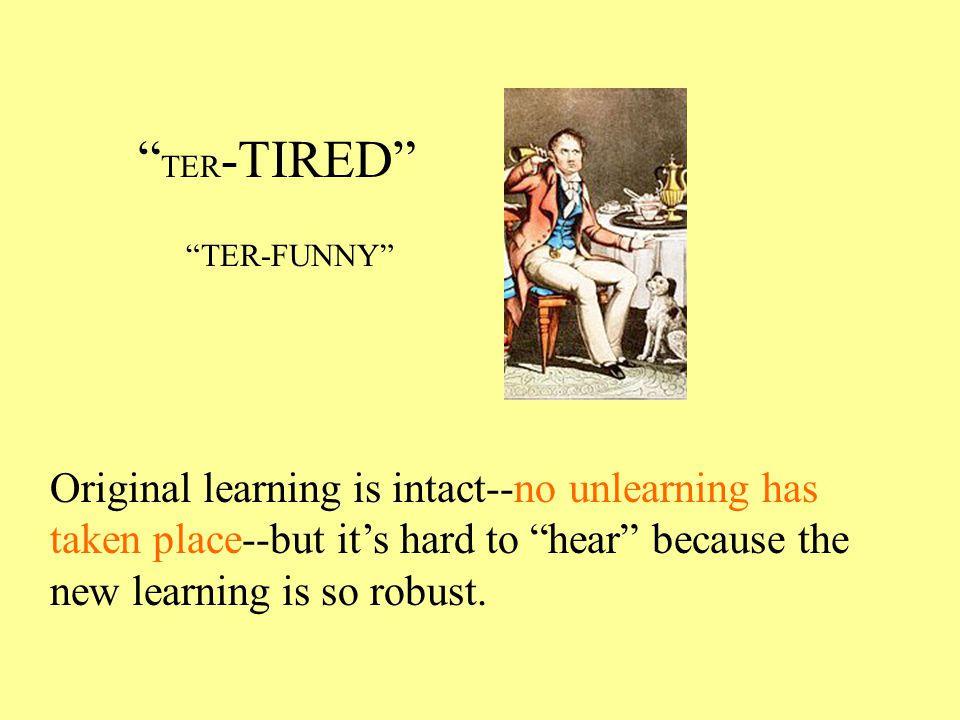TER -TIRED TER-FUNNY Original learning is intact--no unlearning has taken place--but it's hard to hear because the new learning is so robust.