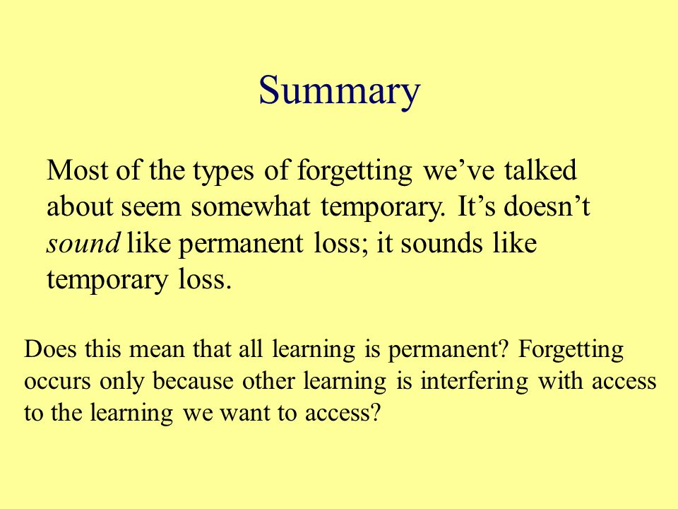 Summary Most of the types of forgetting we've talked about seem somewhat temporary.