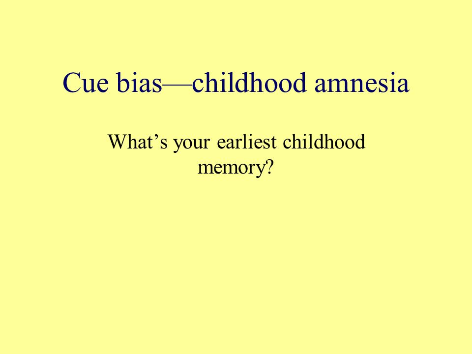 Cue bias—childhood amnesia What's your earliest childhood memory?