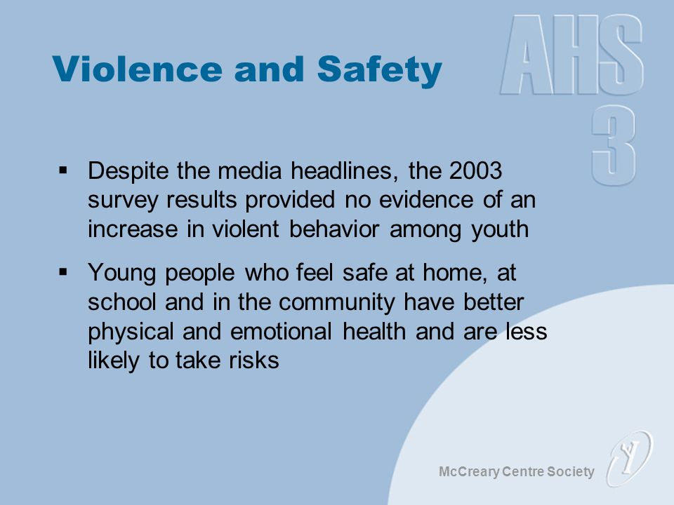 McCreary Centre Society Violence and Safety  Despite the media headlines, the 2003 survey results provided no evidence of an increase in violent beha